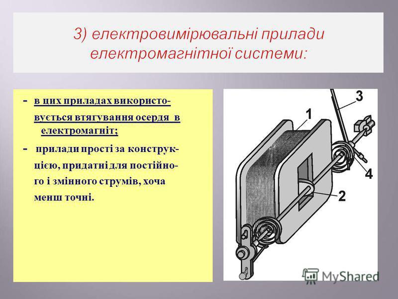 - в цих приладах використо - вується втягування осердя в електромагніт ; - прилади прості за конструк - цією, придатні для постійно - го і змінного струмів, хоча менш точні.
