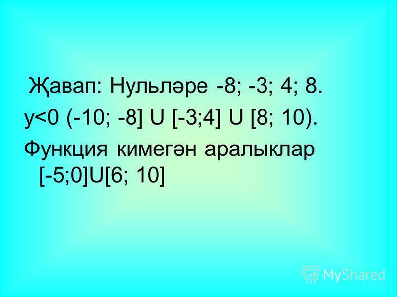 Җавап: Нульләре -8; -3; 4; 8. у<0 (-10; -8] U [-3;4] U [8; 10). Функция кимегән аралыклар [-5;0]U[6; 10]