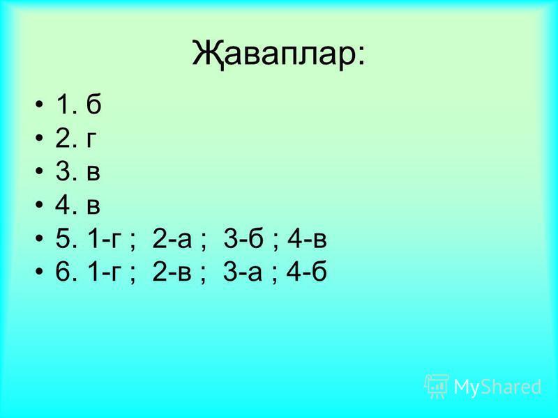 Җаваплар: 1. б 2. г 3. в 4. в 5. 1-г ; 2-а ; 3-б ; 4-в 6. 1-г ; 2-в ; 3-а ; 4-б