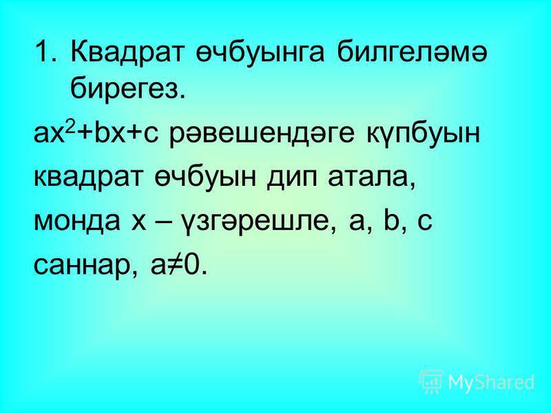 1.Квадрат өчбуынга билгеләмә бирегез. аx 2 +bx+c рәвешендәге күпбуын квадрат өчбуын дип атала, монда x – үзгәрешле, а, b, c саннар, а0.