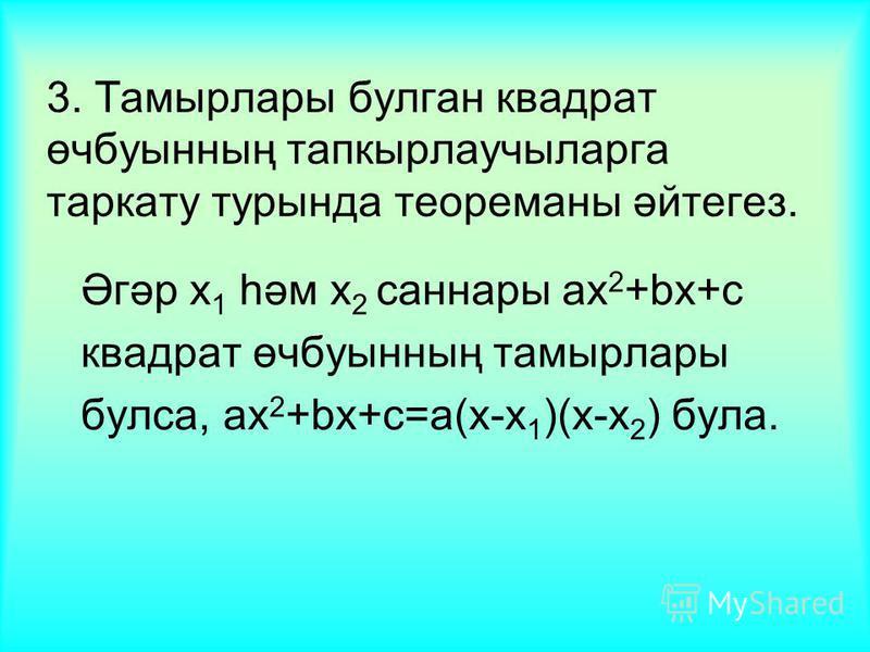 3. Тамырлары булган квадрат өчбуынның тапкырлаучыларга таркату турында теореманы әйтегез. Әгәр x 1 һәм x 2 саннары ax 2 +bx+c квадрат өчбуынның тамырлары булса, ax 2 +bx+c=a(x-x 1 )(x-x 2 ) була.