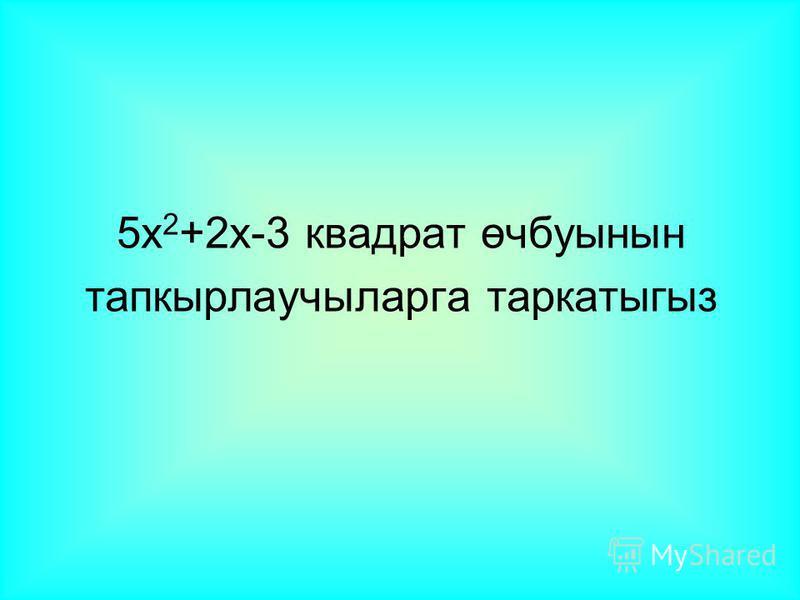 5x 2 +2x-3 квадрат өчбуынын тапкырлаучыларга таркатыгыз