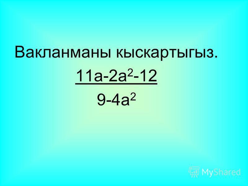 Вакланманы кыскартыгыз. 11a-2a 2 -12 9-4a 2