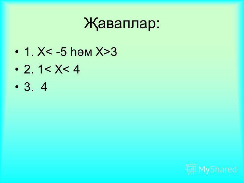 Җаваплар: 1. Х 3 2. 1< Х< 4 3. 4