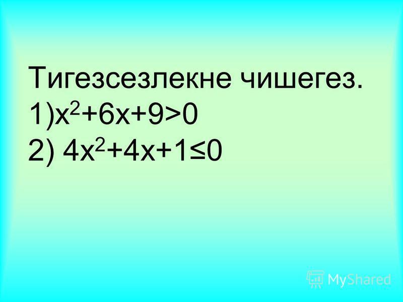 Тигезсезлекне чишегез. 1)x 2 +6x+9>0 2) 4x 2 +4x+10
