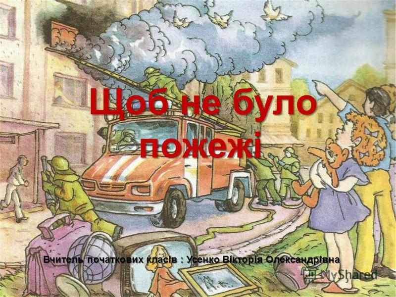 Щоб не було пожежі пожежі Вчитель початкових класів : Усенко Вікторія Олександрівна