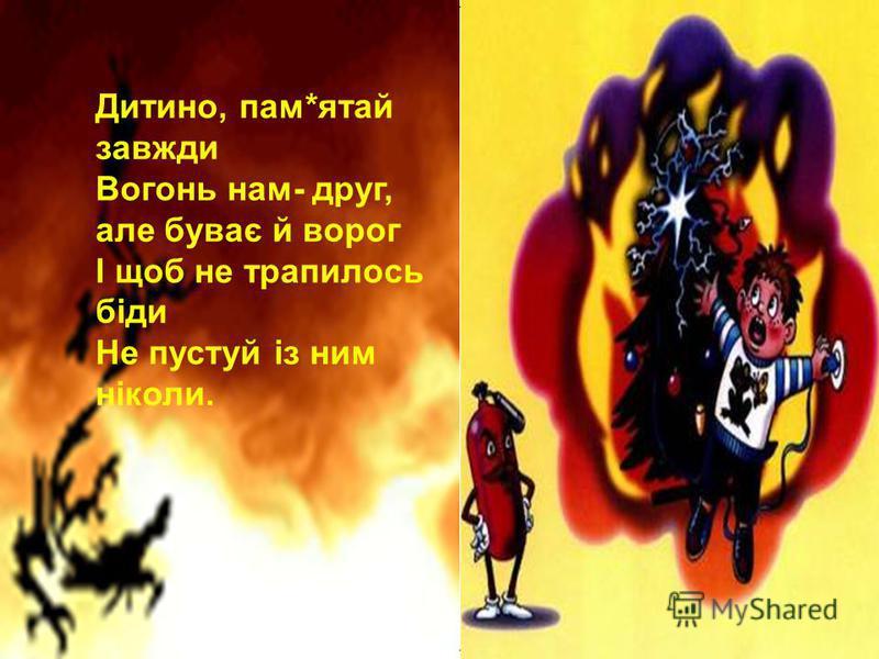 Дитино, пам*ятай завжди Вогонь нам- друг, але буває й ворог І щоб не трапилось біди Не пустуй із ним ніколи.