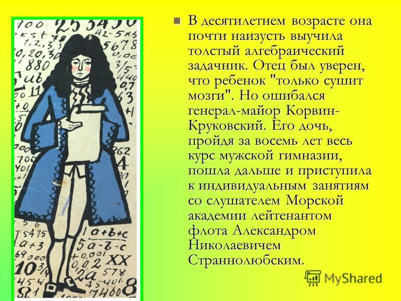 Об отношениях и связях с предками Ковалевская говорила, что получила в наследство страсть к науке от прапрапрадеда, венгерского короля Матвея Корвина; любовь к математике, музыке и поэзии - от деда матери с отцовской стороны, астронома Шуберта; личну