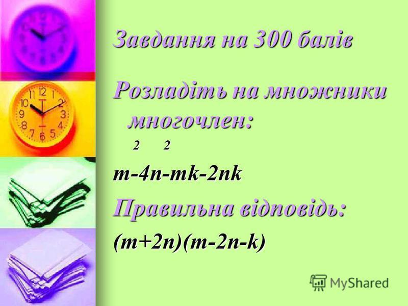 Завдання на 300 балів Розладіть на множники многочлен: 2 2 2 2m-4n-mk-2nk Правильна відповідь: (m+2n)(m-2n-k)