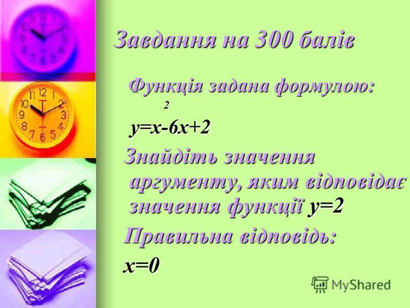 Завдання на 300 балів Функція задана формулою: Функція задана формулою: 2 у=х-6х+2 у=х-6х+2 Знайдіть значення аргументу, яким відповідає значення функції у=2 Знайдіть значення аргументу, яким відповідає значення функції у=2 Правильна відповідь: Прави