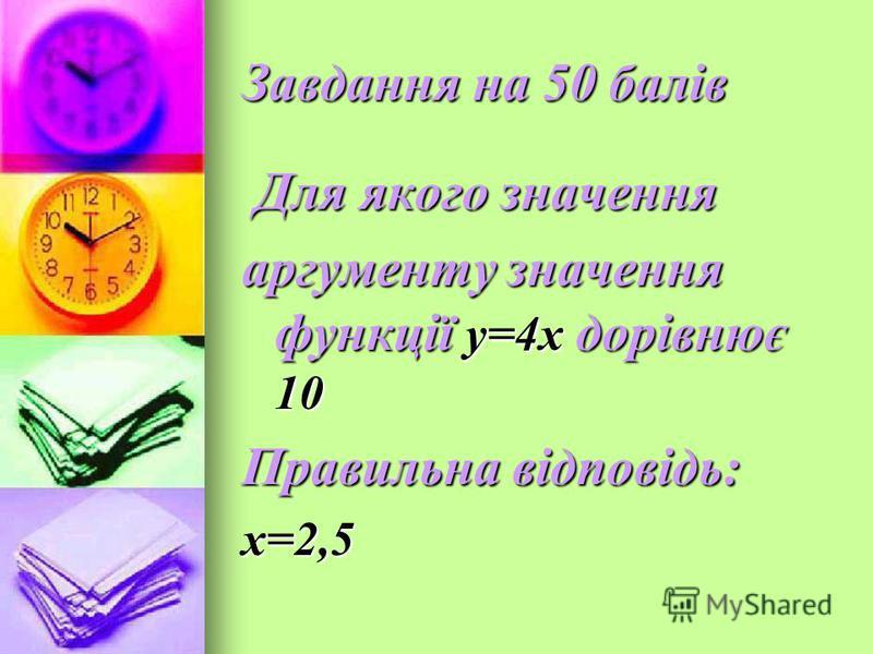 Завдання на 50 балів Для якого значення Для якого значення аргументу значення функції у=4х дорівнює 10 Правильна відповідь: х=2,5