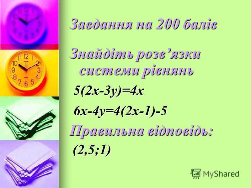 Завдання на 200 балів Знайдіть розвязки системи рівнянь 5(2х-3у)=4х 5(2х-3у)=4х 6х-4у=4(2х-1)-5 6х-4у=4(2х-1)-5 Правильна відповідь: (2,5;1) (2,5;1)