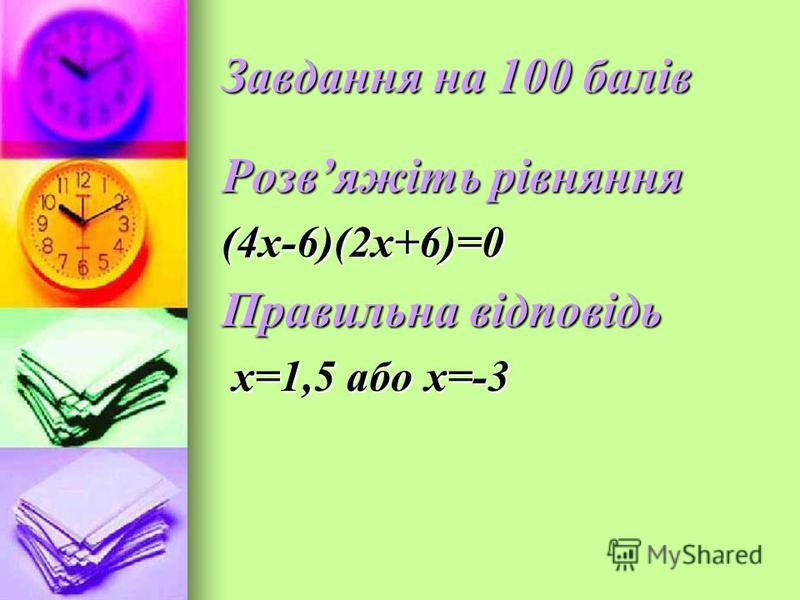 Завдання на 100 балів Розвяжіть рівняння (4x-6)(2x+6)=0 Правильна відповідь х=1,5 або х=-3 х=1,5 або х=-3