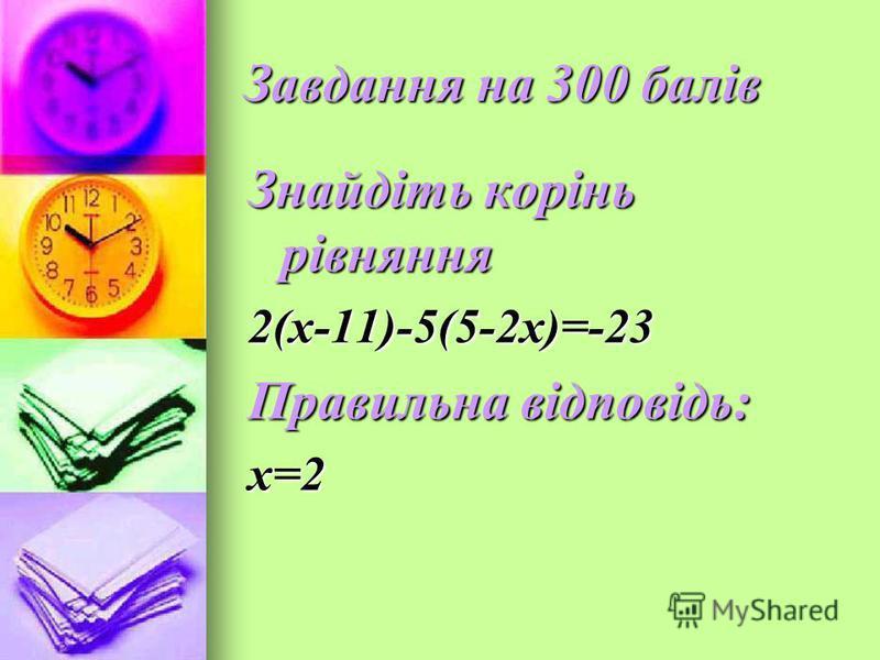 Завдання на 300 балів Знайдіть корінь рівняння 2(х-11)-5(5-2х)=-23 Правильна відповідь: х=2