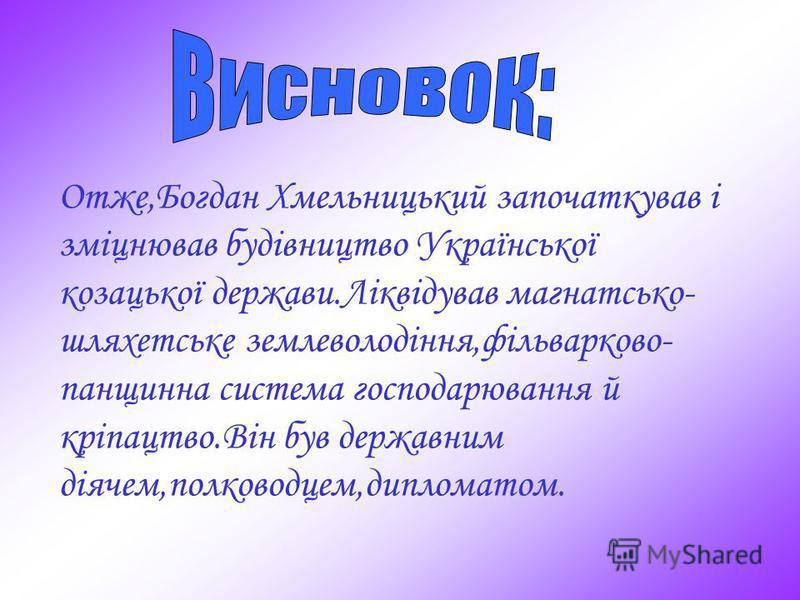 Отже,Богдан Хмельницький започаткував і зміцнював будівництво Української козацької держави.Ліквідував магнатсько- шляхетське землеволодіння,фільварково- панщинна система господарювання й кріпацтво.Він був державним діячем,полководцем,дипломатом.