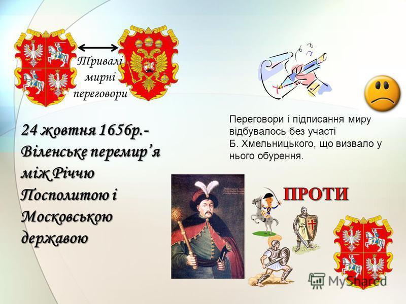 Тривалі мирні переговори 24 жовтня 1656р.- Віленське перемиря між Річчю Посполитою і Московською державою Переговори і підписання миру відбувалось без участі Б. Хмельницького, що визвало у нього обурення.
