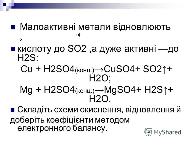 Малоактивні метали відновлюють +4 –2 кислоту до SO2,а дуже активні до H2S: Cu + H2SO4 (конц.) CuSO4+ SO2+ H2O; Mg + H2SO4 (конц.) MgSO4+ H2S+ H2O. Складіть схеми окиснення, відновлення й доберіть коефіцієнти методом електронного балансу.