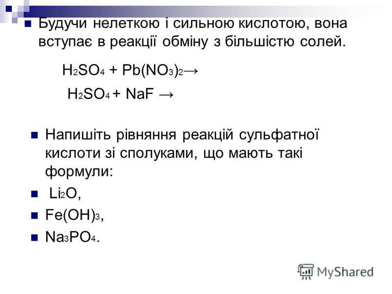 Будучи нелеткою і сильною кислотою, вона вступає в реакції обміну з більшістю солей. Напишіть рівняння реакцій сульфатної кислоти зі сполуками, що мають такі формули: Li 2 O, Fe(OH) 3, Na 3 PO 4. H 2 SO 4 + Pb(NO 3 ) 2 H 2 SO 4 + NaF
