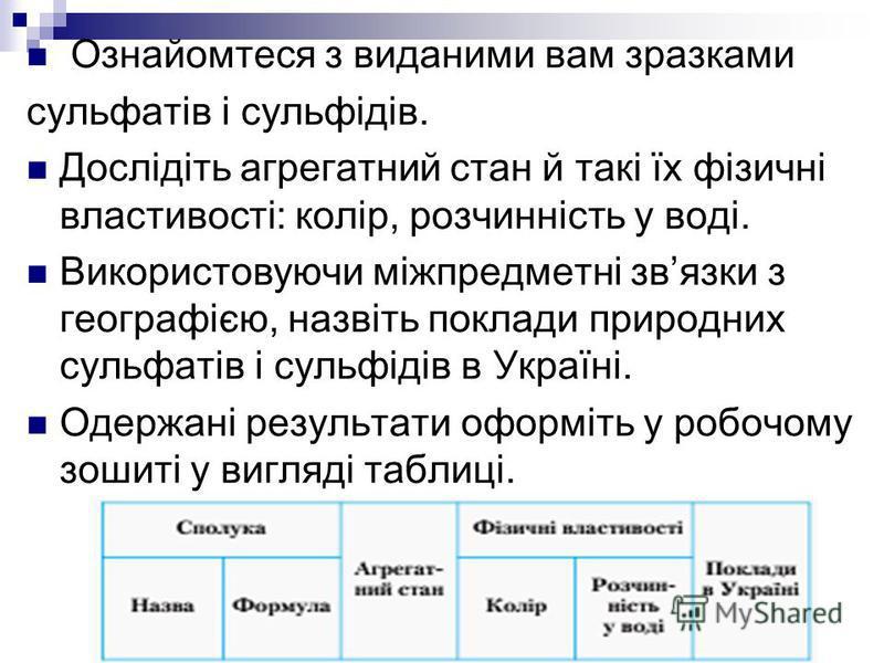 Ознайомтеся з виданими вам зразками сульфатів і сульфідів. Дослідіть агрегатний стан й такі їх фізичні властивості: колір, розчинність у воді. Використовуючи міжпредметні звязки з географією, назвіть поклади природних сульфатів і сульфідів в Україні.