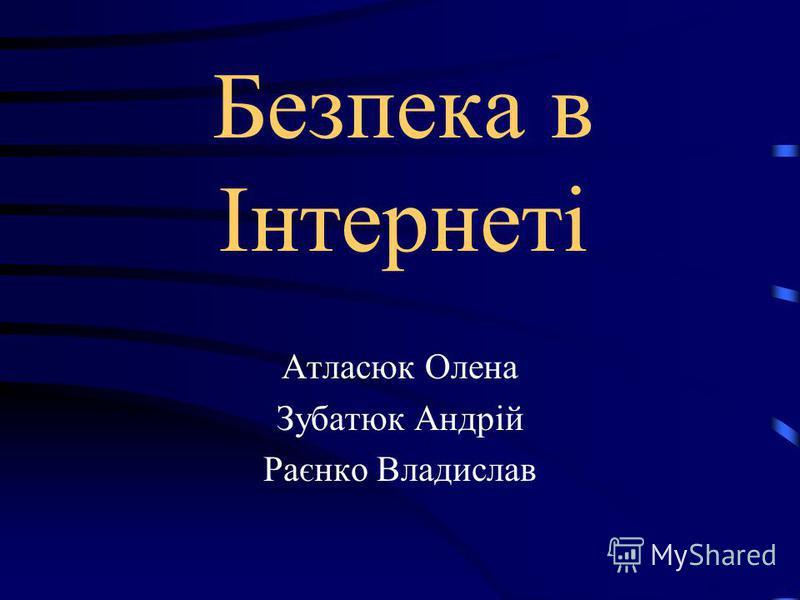 Безпека в Інтернеті Атласюк Олена Зубатюк Андрій Раєнко Владислав