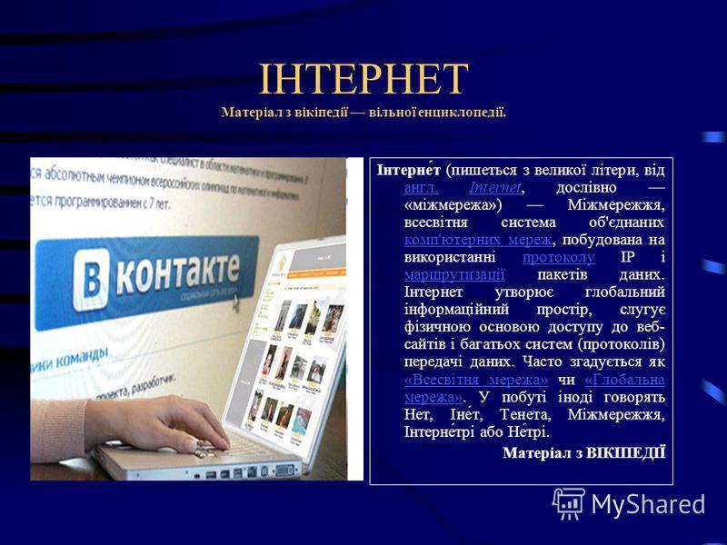 ІНТЕРНЕТ Матеріал з вікіпедії вільної енциклопедії. Інтерне́т (пишеться з великої літери, від англ. Internet, дослівно «міжмережа») Міжмережжя, всесвітня система об'єднаних комп'ютерних мереж, побудована на використанні протоколу IP і маршрутизації п