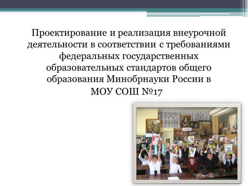 Проектирование и реализация внеурочной деятельности в соответствии с требованиями федеральных государственных образовательных стандартов общего образования Минобрнауки России в МОУ СОШ 17