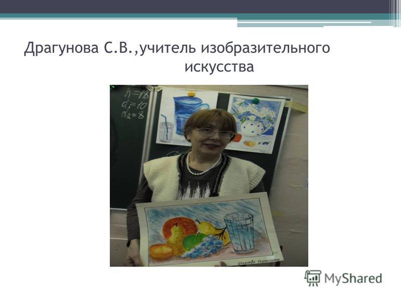 Драгунова С.В.,учитель изобразительного искусства