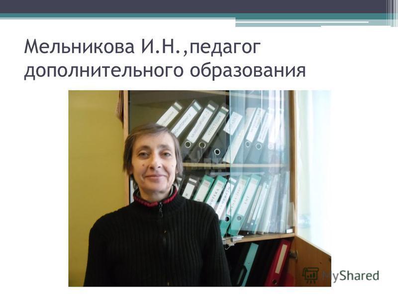 Мельникова И.Н.,педагог дополнительного образования