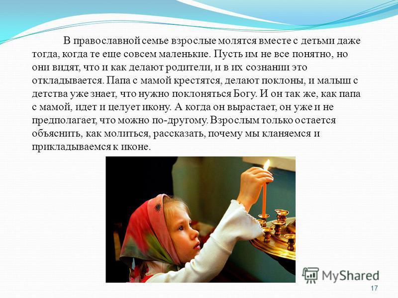 В православной семье взрослые молятся вместе с детьми даже тогда, когда те еще совсем маленькие. Пусть им не все понятно, но они видят, что и как делают родители, и в их сознании это откладывается. Папа с мамой крестятся, делают поклоны, и малыш с де