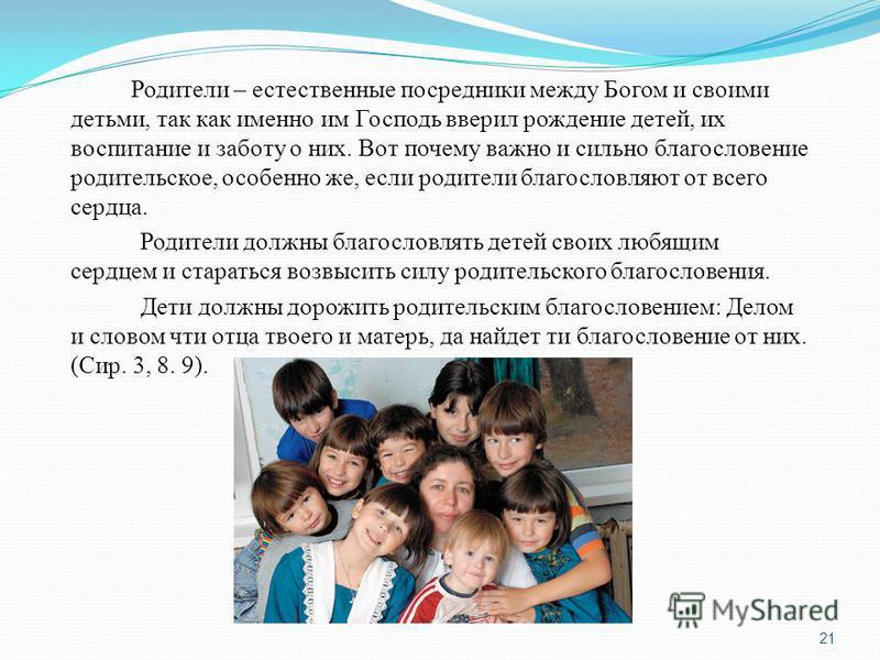 Родители – естественные посредники между Богом и своими детьми, так как именно им Господь вверил рождение детей, их воспитание и заботу о них. Вот почему важно и сильно благословение родительское, особенно же, если родители благословляют от всего сер