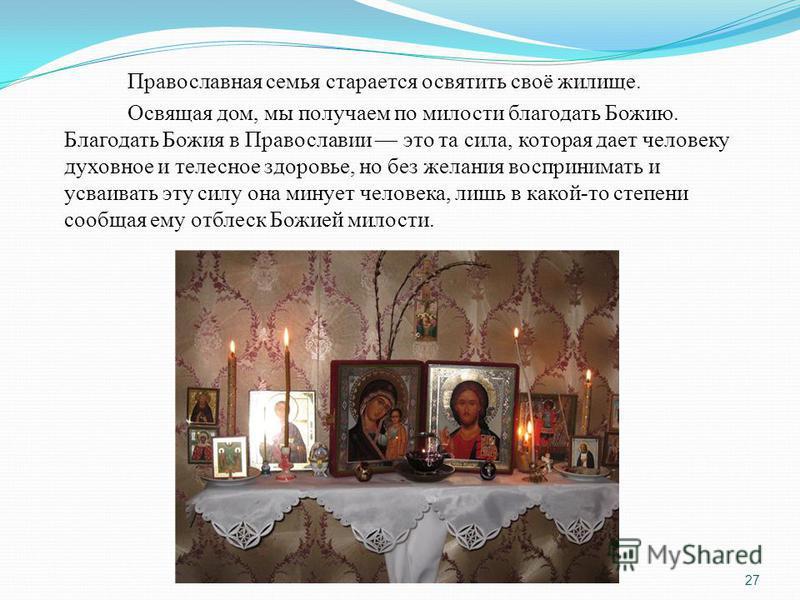 Православная семья старается освятить своё жилище. Освящая дом, мы получаем по милости благодать Божию. Благодать Божия в Православии это та сила, которая дает человеку духовное и телесное здоровье, но без желания воспринимать и усваивать эту силу он