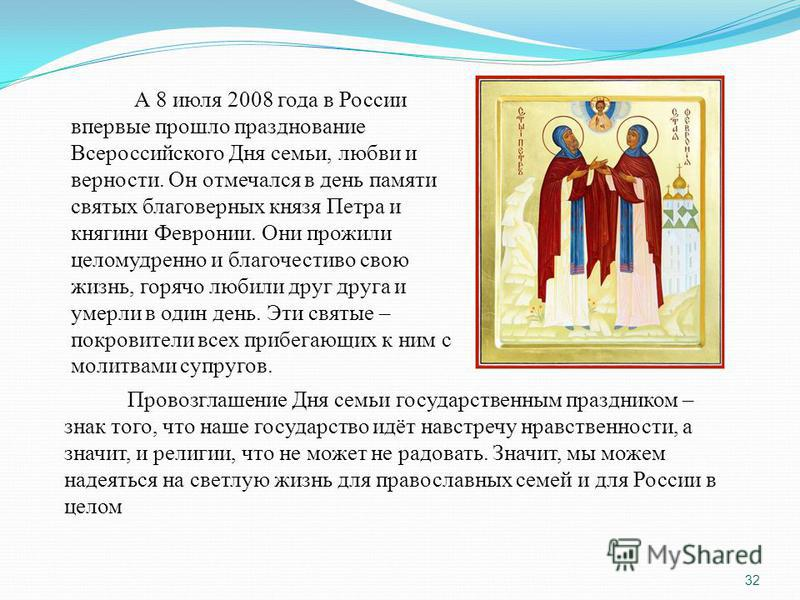 А 8 июля 2008 года в России впервые прошло празднование Всероссийского Дня семьи, любви и верности. Он отмечался в день памяти святых благоверных князя Петра и княгини Февронии. Они прожили целомудренно и благочестиво свою жизнь, горячо любили друг д