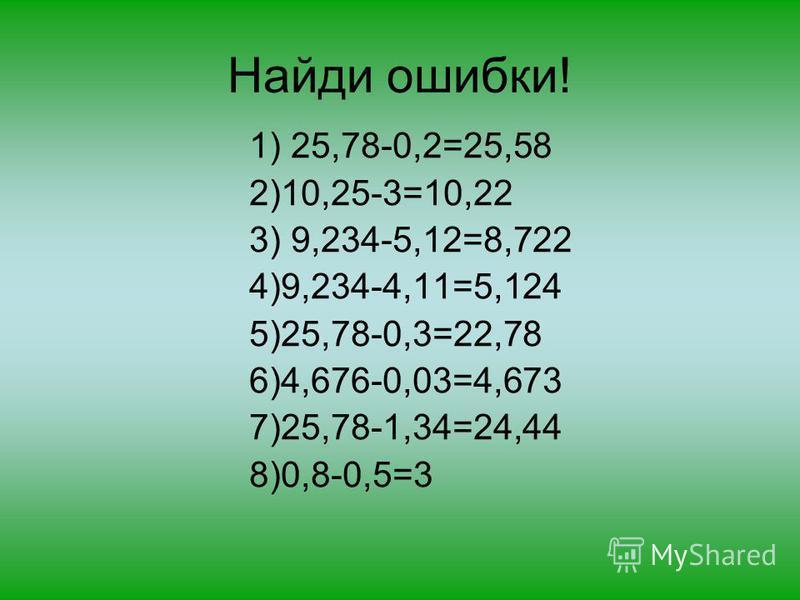 Найди ошибки! 1) 25,78-0,2=25,58 2)10,25-3=10,22 3) 9,234-5,12=8,722 4)9,234-4,11=5,124 5)25,78-0,3=22,78 6)4,676-0,03=4,673 7)25,78-1,34=24,44 8)0,8-0,5=3