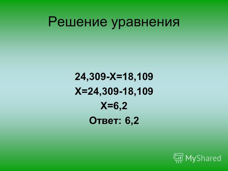Решение уравнения 24,309-X=18,109 X=24,309-18,109 X=6,2 Ответ: 6,2