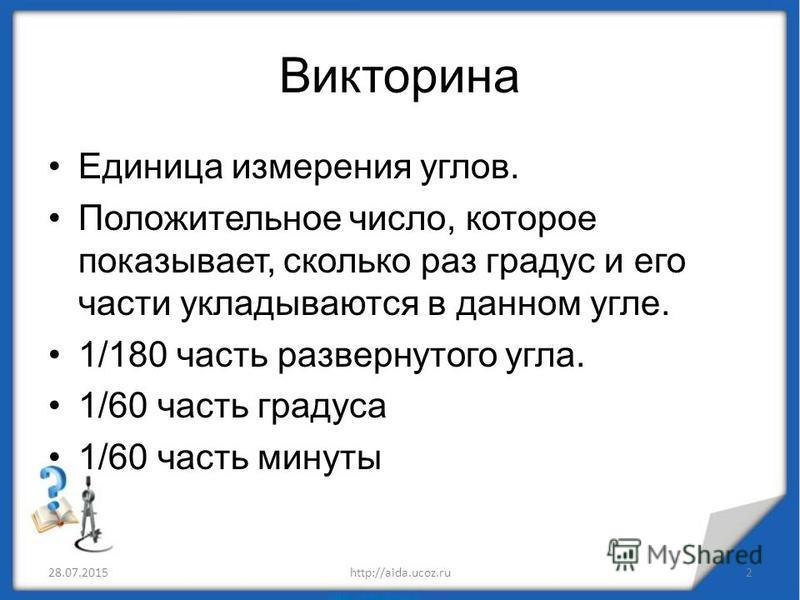 Викторина Единица измерения углов. Положительное число, которое показывает, сколько раз градус и его части укладываются в данном угле. 1/180 часть развернутого угла. 1/60 часть градуса 1/60 часть минуты 28.07.20152http://aida.ucoz.ru