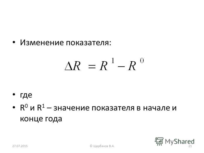 Изменение показателя: где R 0 и R 1 – значение показателя в начале и конце года 27.07.201521© Щербаков В.А.