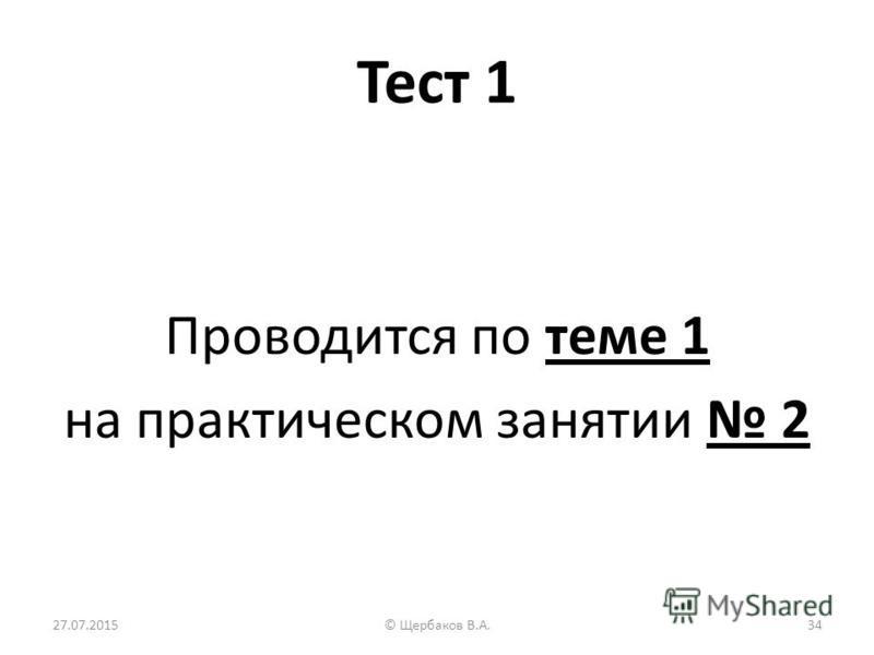 Тест 1 Проводится по теме 1 на практическом занятии 2 27.07.201534© Щербаков В.А.