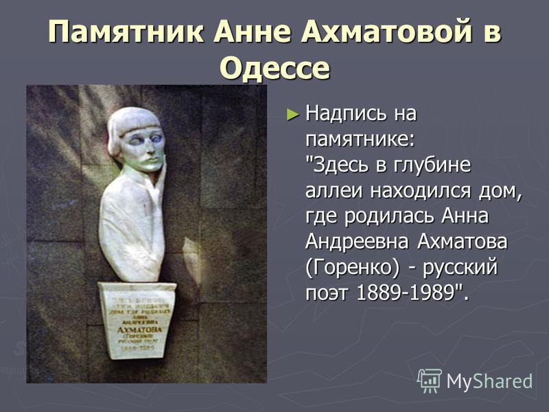 Памятник Анне Ахматовой в Одессе Надпись на памятнике: Здесь в глубине аллеи находился дом, где родилась Анна Андреевна Ахматова (Горенко) - русский поэт 1889-1989.