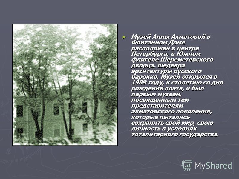 Музей Анны Ахматовой в Фонтанном Доме расположен в центре Петербурга, в Южном флигеле Шереметевского дворца, шедевра архитектуры русского барокко. Музей открылся в 1989 году, к столетию со дня рождения поэта, и был первым музеем, посвященным тем пред