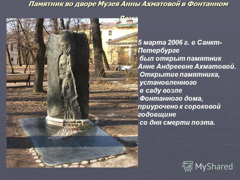 Памятник во дворе Музея Анны Ахматовой в Фонтанном Доме 5 марта 2006 г. в Санкт- Петербурге был открыт памятник Анне Андреевне Ахматовой. Открытие памятника, установленного в саду возле Фонтанного дома, приурочено к сороковой годовщине со дня смерти