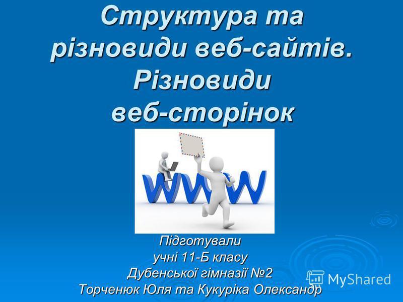 Структура та різновиди веб-сайтів. Різновиди веб-сторінок Підготували учні 11-Б класу Дубенської гімназії 2 Торченюк Юля та Кукуріка Олександр