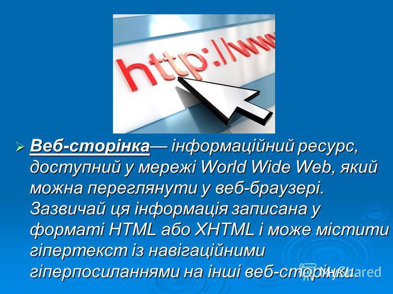 Веб-сторінка інформаційний ресурс, доступний у мережі World Wide Web, який можна переглянути у веб-браузері. Зазвичай ця інформація записана у форматі HTML або XHTML і може містити гіпертекст із навігаційними гіперпосиланнями на інші веб-сторінки. Ве