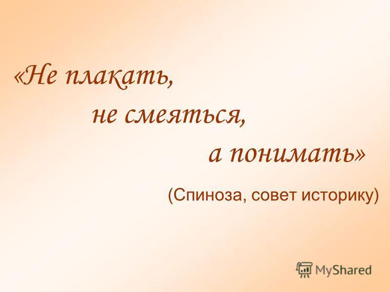 «Не плакать, не смеяться, а понимать» (Спиноза, совет историку)