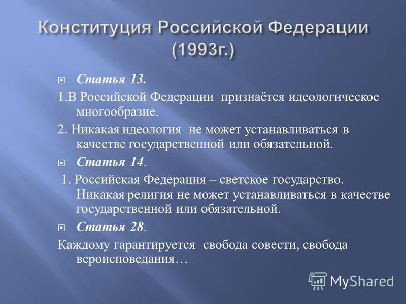 Статья 13. 1. В Российской Федерации признаётся идеологическое многообразие. 2. Никакая идеология не может устанавливаться в качестве государственной или обязательной. Статья 14. 1. Российская Федерация – светское государство. Никакая религия не може