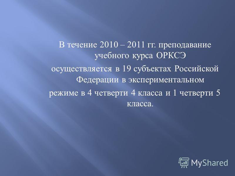 В течение 2010 – 2011 гг. преподавание учебного курса ОРКСЭ осуществляется в 19 субъектах Российской Федерации в экспериментальном режиме в 4 четверти 4 класса и 1 четверти 5 класса.