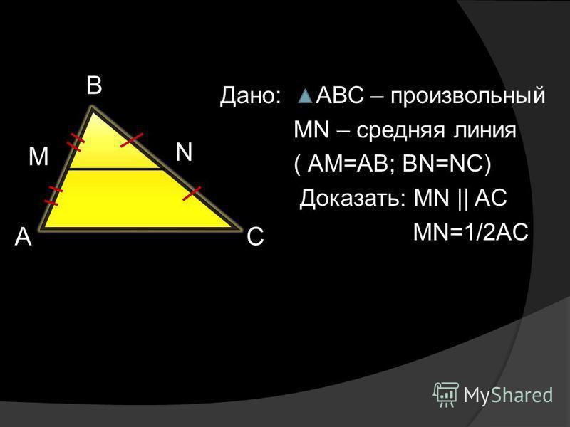 Дано: АВС – произвольный МN – средняя линия ( АМ=AB; BN=NC) Доказать: MN || AC MN=1/2AC А В С M N