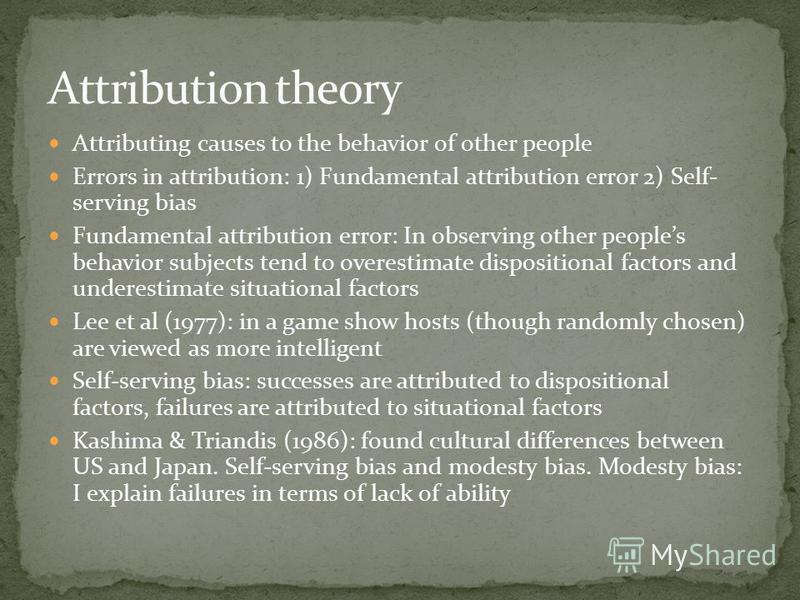 Attributing causes to the behavior of other people Errors in attribution: 1) Fundamental attribution error 2) Self- serving bias Fundamental attribution error: In observing other peoples behavior subjects tend to overestimate dispositional factors an