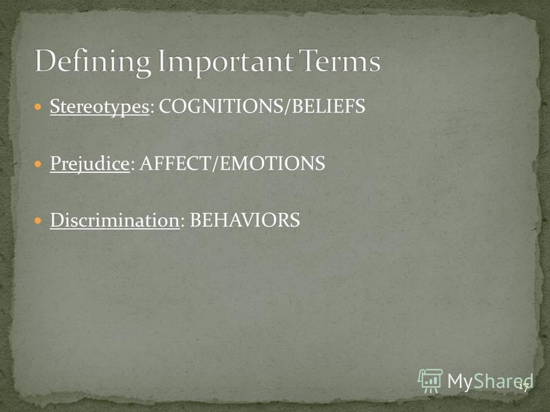 17 Stereotypes: COGNITIONS/BELIEFS Prejudice: AFFECT/EMOTIONS Discrimination: BEHAVIORS