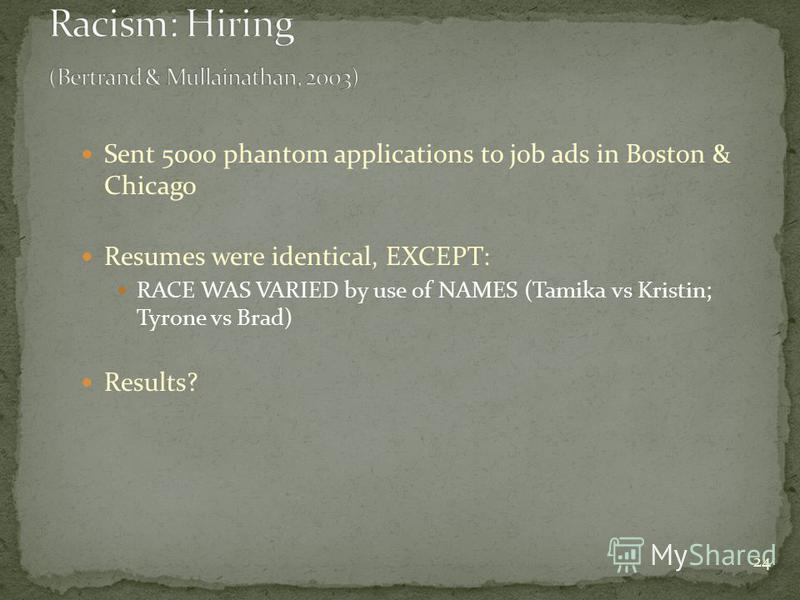 24 Sent 5000 phantom applications to job ads in Boston & Chicago Resumes were identical, EXCEPT: RACE WAS VARIED by use of NAMES (Tamika vs Kristin; Tyrone vs Brad) Results?