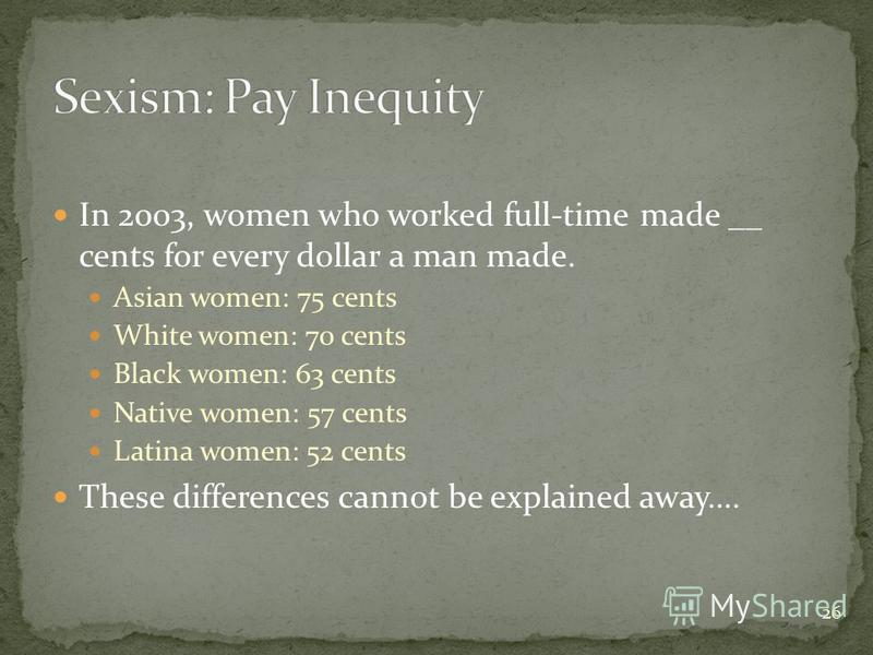 26 In 2003, women who worked full-time made __ cents for every dollar a man made. Asian women: 75 cents White women: 70 cents Black women: 63 cents Native women: 57 cents Latina women: 52 cents These differences cannot be explained away….